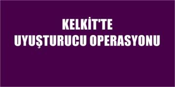 KELKİT'TE UYUŞTURUCU OPERASYONU