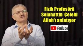 Fizik Profesörü Selahattin Çelebi, Bilimsel Olarak Allah'ın Varlığını Anlatıyor