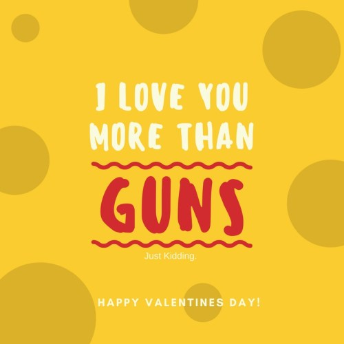 "Meme that says, ""I love you more than guns. Just kidding"""