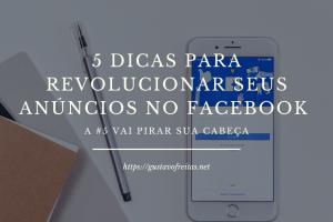 5 dicas para revolucionar seus anúncios no Facebook
