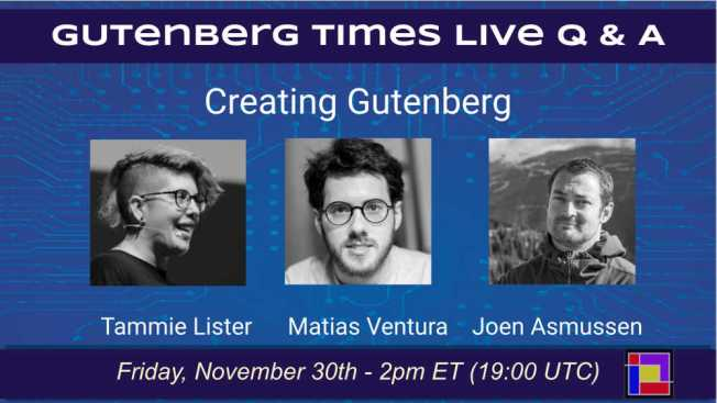 Announcement of Gutenberg Live Q & A - November 30, 2018 at 2pm ET with Tammie Lister, Matias Ventura and Joen Asmussen. - Co-leads Creating Gutenberg