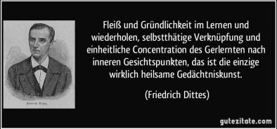 Fleiß und Gründlichkeit im Lernen und wiederholen, selbstthätige Verknüpfung und einheitliche Concentration des Gerlernten nach inneren Gesichtspunkten, das ist die einzige wirklich heilsame Gedächtniskunst. (Friedrich Dittes)