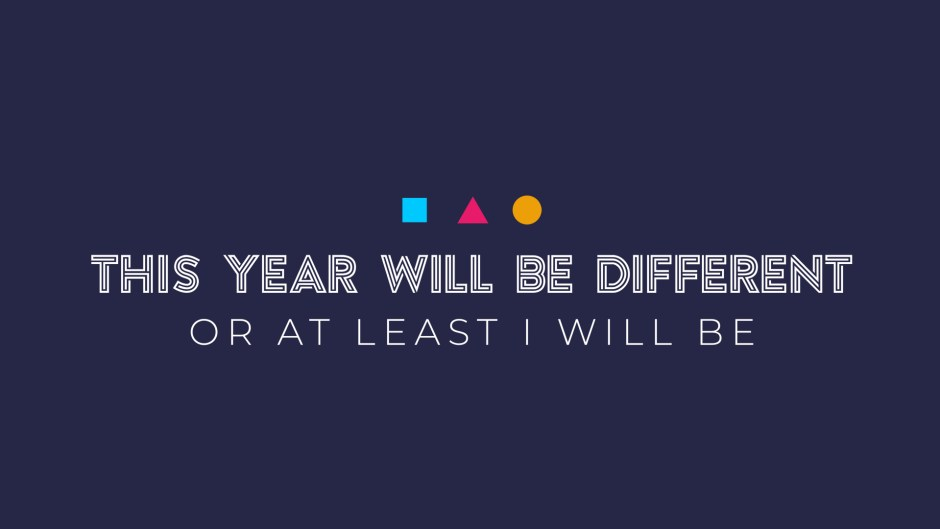 This Year Will Be Different Or At Least I Will Be: Worried for What?
