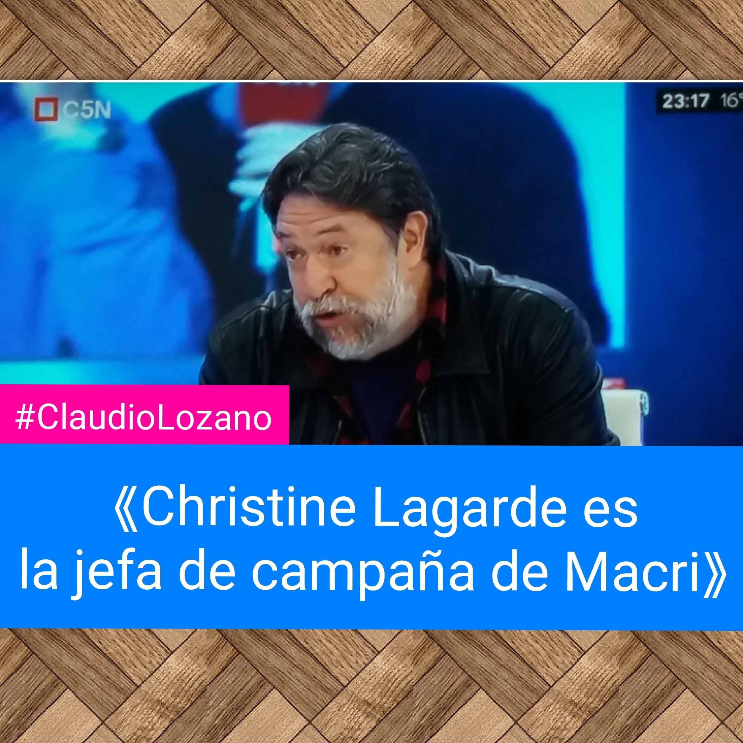 #ClaudioLozano 《Christine Lagarde es la jefa de campaña de Macri》