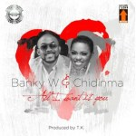 New Music : Download Banky W — All I Want Is You Ft. Chidinma
