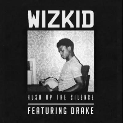 Wizkid -- Hush Up The Silence Ft. Drake