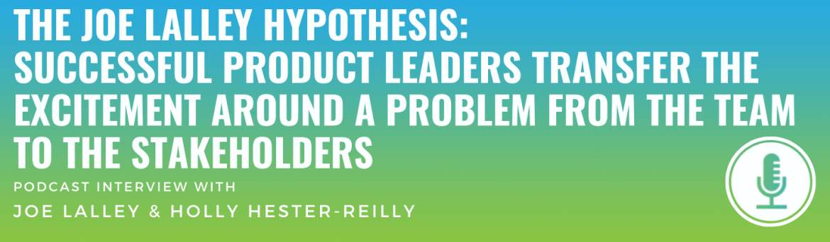 The Joe Lalley Hypothesis: Successful Product Leaders Transfer the Excitement Around a Problem from the Team to the Stakeholders
