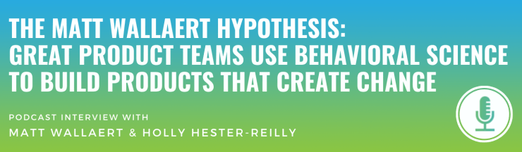 The Matt Wallaert Hypothesis: Great Product Teams Use Behavioral Science to Build Products That Create Change