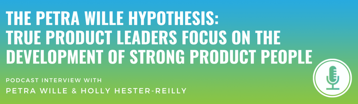 The Petra Wille Hypothesis: True Product Leaders Focus on the Development of Strong Product People