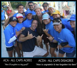 """ACA - ALL CAPS AGREE """"Alex O'Loughlin is a big goof!"""" ACDA - ALL CAPS DISAGREE """"Alex is ungrateful and has forgotten his fans."""""""