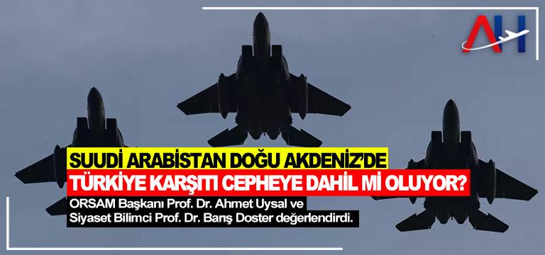 Suudi Arabistan Doğu Akdeniz'de Türkiye karşıtı cepheye dahil mi oluyor?