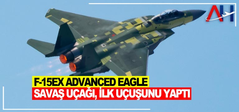 F-15EX Advanced Eagle savaş uçağ ilk uçuşunu yaptı