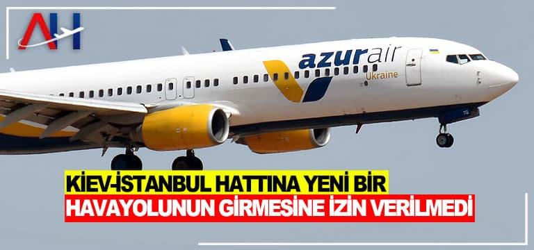 Azur Air'in Kiev-İstanbul rotasına giriş talebine izin vermedi