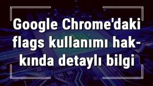 Google Chrome'daki Chrome//flags kullanımı hakkında detaylı bilgi