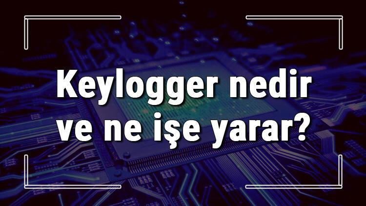 Keylogger nedir ve ne işe yarar? Bilgisayarda Keylogger nasıl anlaşılır ve silinir