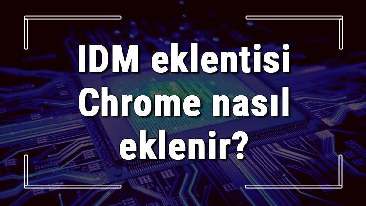 IDM eklentisi Chrome nasıl eklenir? IDM eklentisini Chrome ekleme işlemi