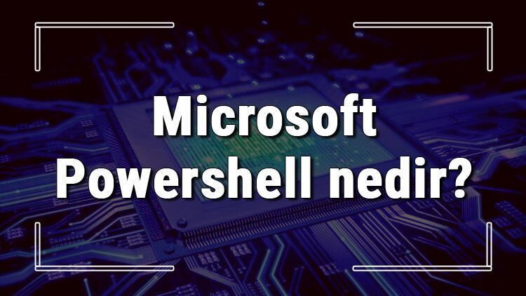 Microsoft Powershell nedir ve ne işe yarar? Powershell kullanımı ve komutları hakkında bilgi