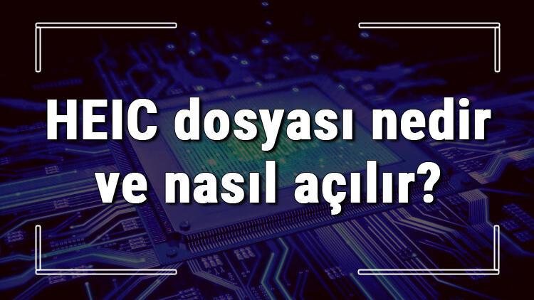 HEIC dosyası nedir ve nasıl açılır? HEIC dosyası açma işlemi ve program önerisi
