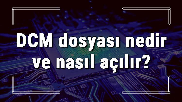 DCM dosyası nedir ve nasıl açılır? DCM dosyası açma işlemi ve program önerisi