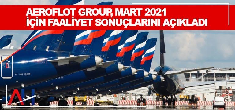 Aeroflot Group, Mart 2021 için faaliyet sonuçlarını açıkladı