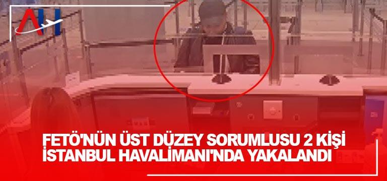 FETÖ'nün üst düzey sorumlusu 2 kişi İstanbul Havalimanı'nda yakalandı