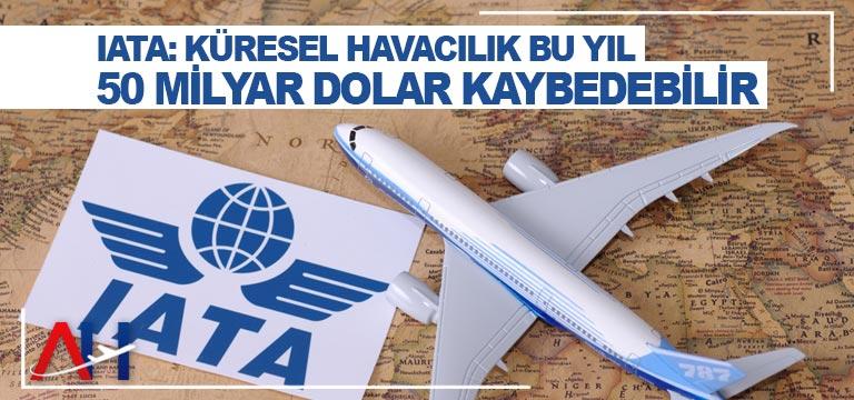 IATA: Küresel Havacılık Bu Yıl 50 Milyar Dolar Kaybedebilir