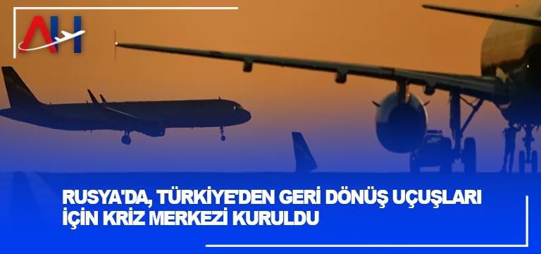 Rusya'da, Türkiye'den geri dönüş uçuşları için kriz merkezi kuruldu