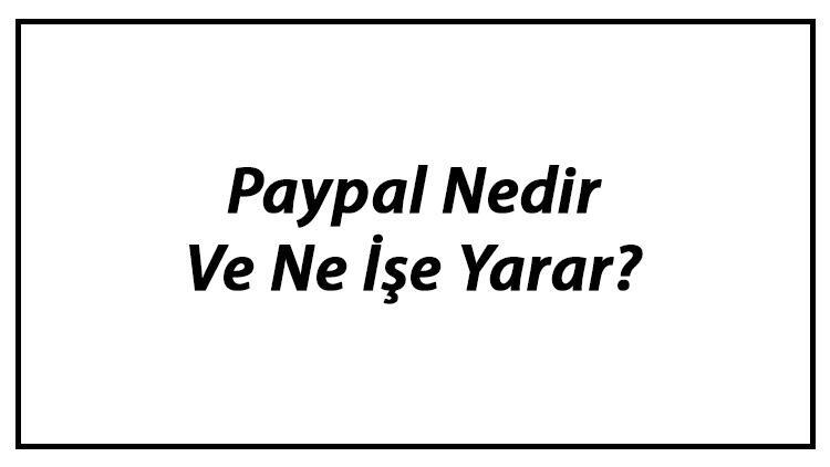 Paypal Nedir Ve Ne İşe Yarar? Türkiye'de Paypal Hesabı Açılabilir Mi