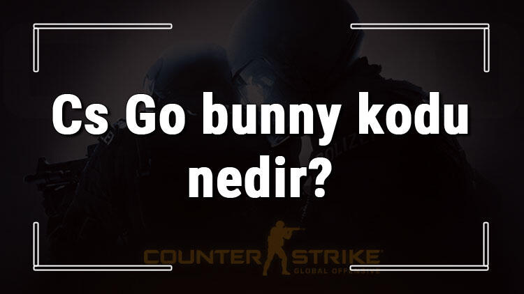 Cs Go bunny kodu nedir? Cs Go'da bunny açma ve hızlandırma kodları (Console)