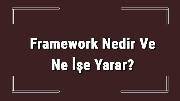 Framework Nedir Ve Ne İşe Yarar? En Çok Kullanılan Frameworkler Hangileridir