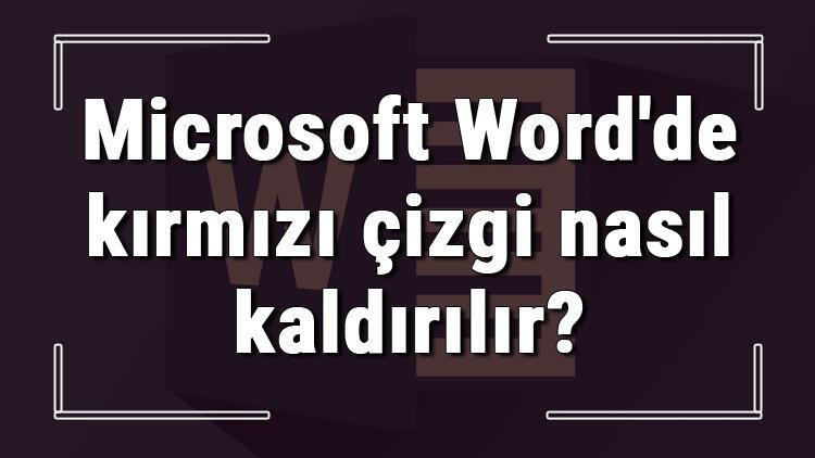 Microsoft Word'de kırmızı çizgi nasıl kaldırılır? Word alt kırmızı çizgi kaldırma ve yok etme işlemi