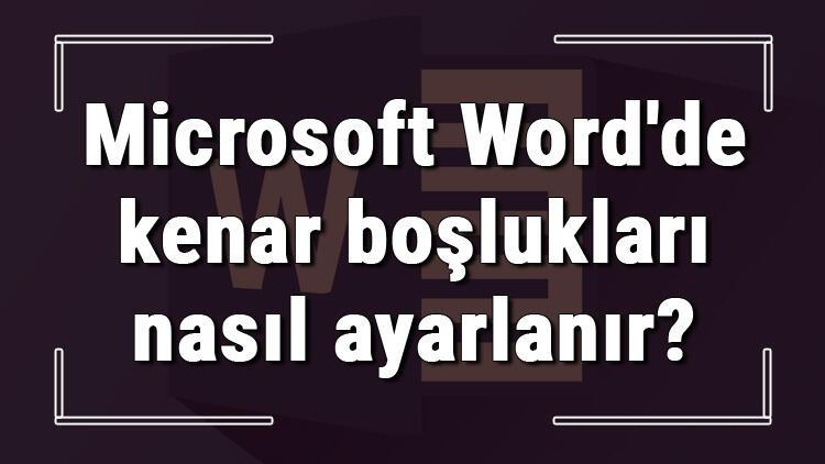 Microsoft Word'de kenar boşlukları nasıl ayarlanır? Word kenar boşlukları ayarlama ve düzenleme işlemleri