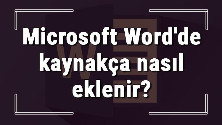 Microsoft Word'de kaynakça nasıl eklenir? Word kaynakça ekleme ve oluşturma işlemi