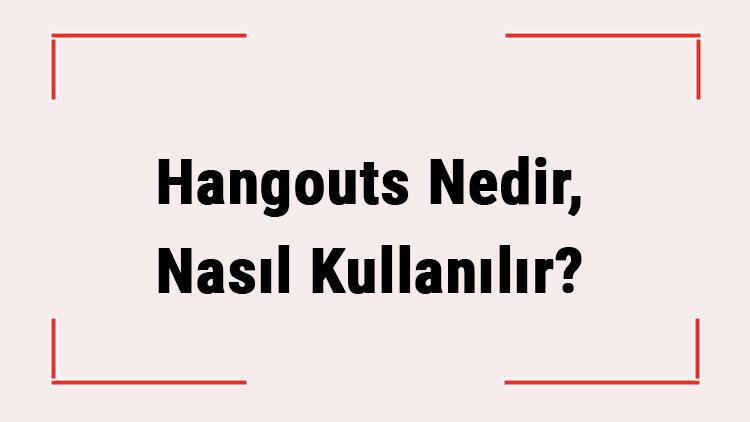 Hangouts Nedir, Nasıl Kullanılır? Google Hangouts İle Nasıl Görüntülü Görüşme Yapılır?