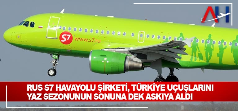 Rus S7 havayolu şirketi, Türkiye uçuşlarını yaz sezonunun sonuna dek askıya aldı
