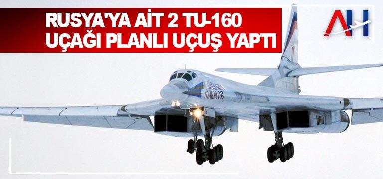 Rusya'ya ait 2 Tu-160 uçağı planlı uçuş yaptı