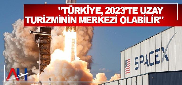 """""""Türkiye, 2023'te uzay turizminin merkezi olabilir"""""""