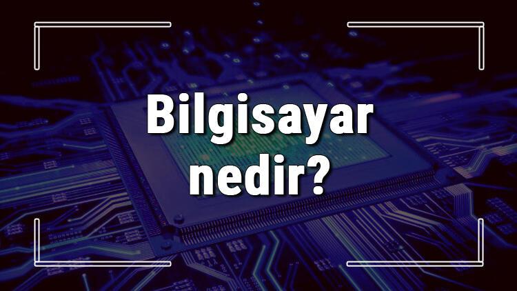 Bilgisayar nedir ve ne işe yarar? Bilgisayar nasıl çalışır ve temel bilgisayar parçaları neler