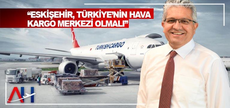 """""""ESKİŞEHİR, TÜRKİYE'NİN HAVA KARGO MERKEZİ OLMALI"""""""