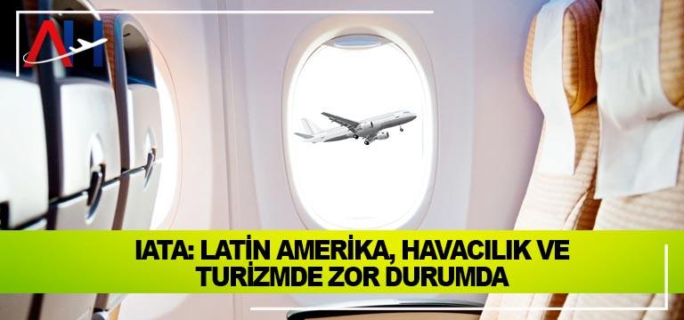 IATA: Latin Amerika, havacılık ve turizmde zor durumda
