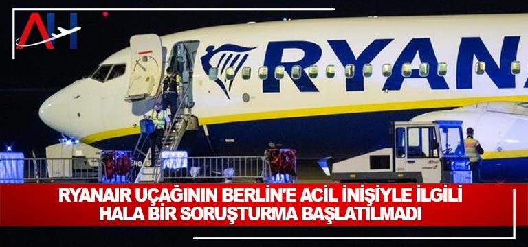 Ryanair uçağının Berlin'e acil inişiyle ilgili hala bir soruşturma başlatılmadı