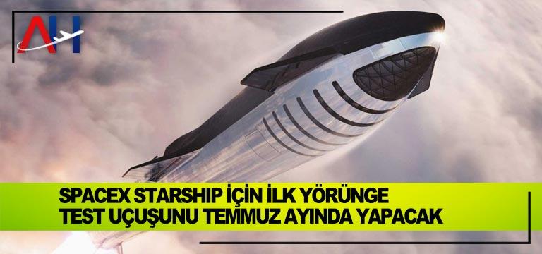 SpaceX Starship için ilk yörünge test uçuşunu temmuz ayında yapacak