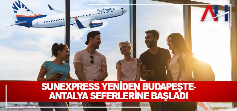 SunExpress yeniden Budapeşte-Antalya seferlerine başladı
