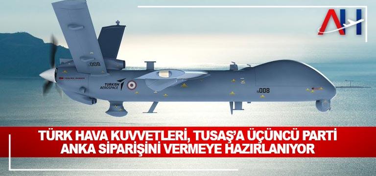 Türk Hava Kuvvetleri, TUSAŞ'a üçüncü parti ANKA siparişini vermeye hazırlanıyor