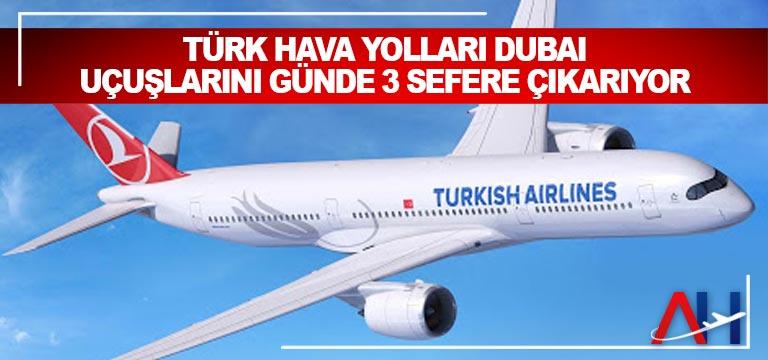 Türk Hava Yolları Dubai uçuşlarını günde 3 sefere çıkarıyor