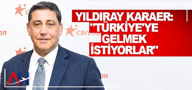 """Yıldıray Karaer: """"Türkiye'ye gelmek istiyorlar"""""""