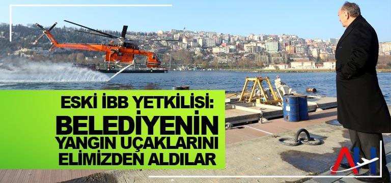 Eski İBB yetkilisi: Belediyenin yangın uçaklarını elimizden aldılar