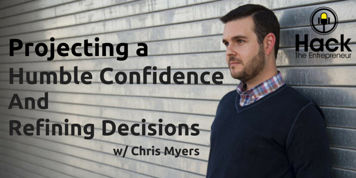 HTE 048: Projecting a Humble Confidence and Refining Decisions w/ Chris Myers