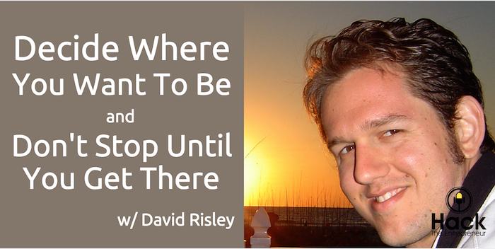 HTE 057: Decide Where You Want To Be and Don't Stop Until You To Get There w/ David Risley