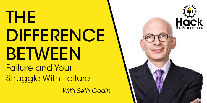 Seth Godin on the Difference Between Failure and Your Struggle With Failure